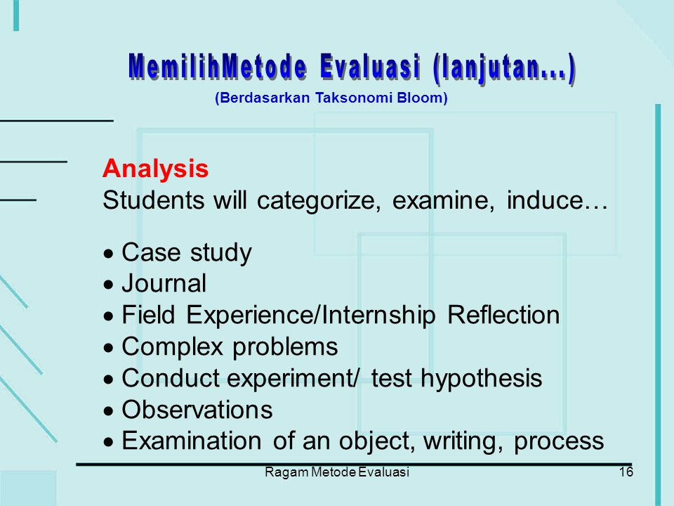 Ragam Metode Evaluasi16 Analysis Students will categorize, examine, induce…  Case study  Journal  Field Experience/Internship Reflection  Complex