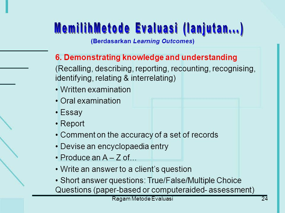 Ragam Metode Evaluasi24 6. Demonstrating knowledge and understanding (Recalling, describing, reporting, recounting, recognising, identifying, relating