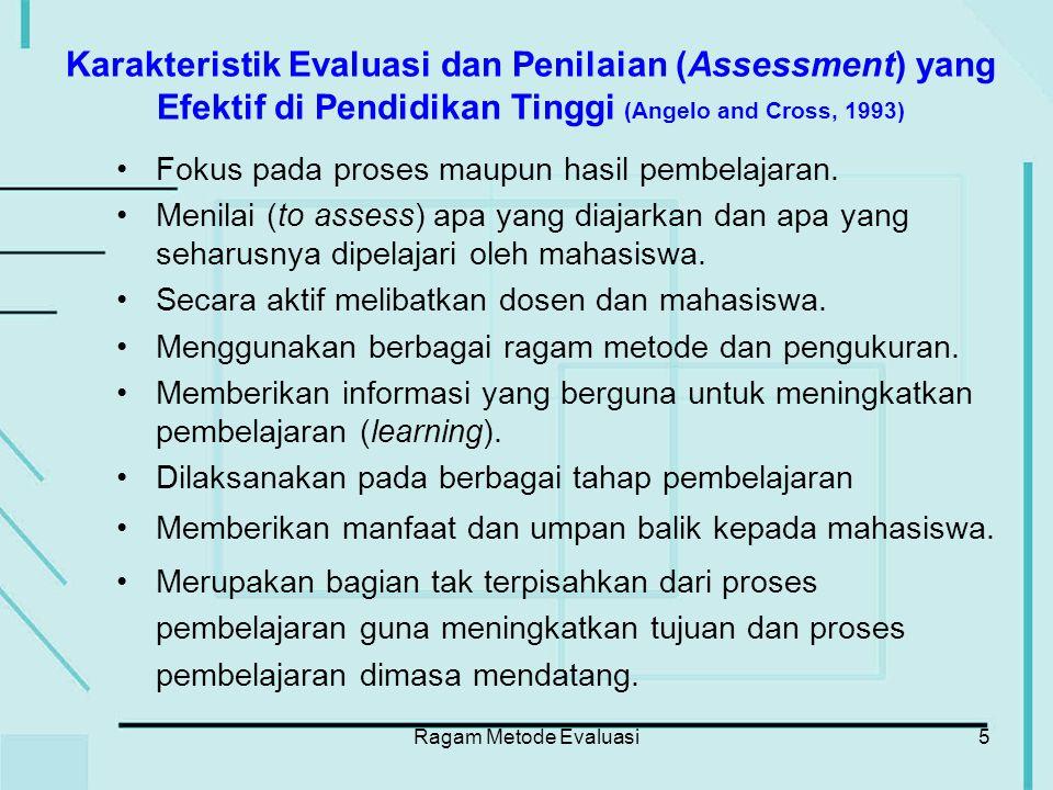 Ragam Metode Evaluasi6 Tujuan Evaluasi Tujuan Evaluasi (Bauer and Bauer, 2005) Untuk Perbaikan (Formative) Mengukur hasil belajar Terdesentralisasi Pada umumnya berpusat mahasiswa Pengukuran langsung Memiliki bukti 2 yang kuat Untuk Akuntabilitas (Summative) Mengukur kinerja Tersentralisasi Kurang berpusat pada mahasiswa Pengukuran secara tidak langsung Bukti 2 cenderung lemah Kegiatan identifikasi untuk melihat apakah suatu program yang telah direncanakan telah tercapai atau belum, telah sesuai atau tidak.