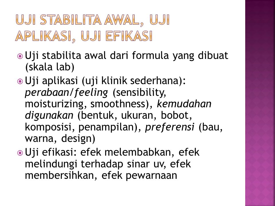  Uji stabilita awal dari formula yang dibuat (skala lab)  Uji aplikasi (uji klinik sederhana): perabaan/feeling (sensibility, moisturizing, smoothne