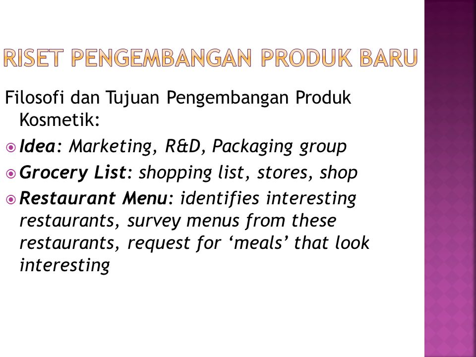 Filosofi dan Tujuan Pengembangan Produk Kosmetik:  Idea: Marketing, R&D, Packaging group  Grocery List: shopping list, stores, shop  Restaurant Men