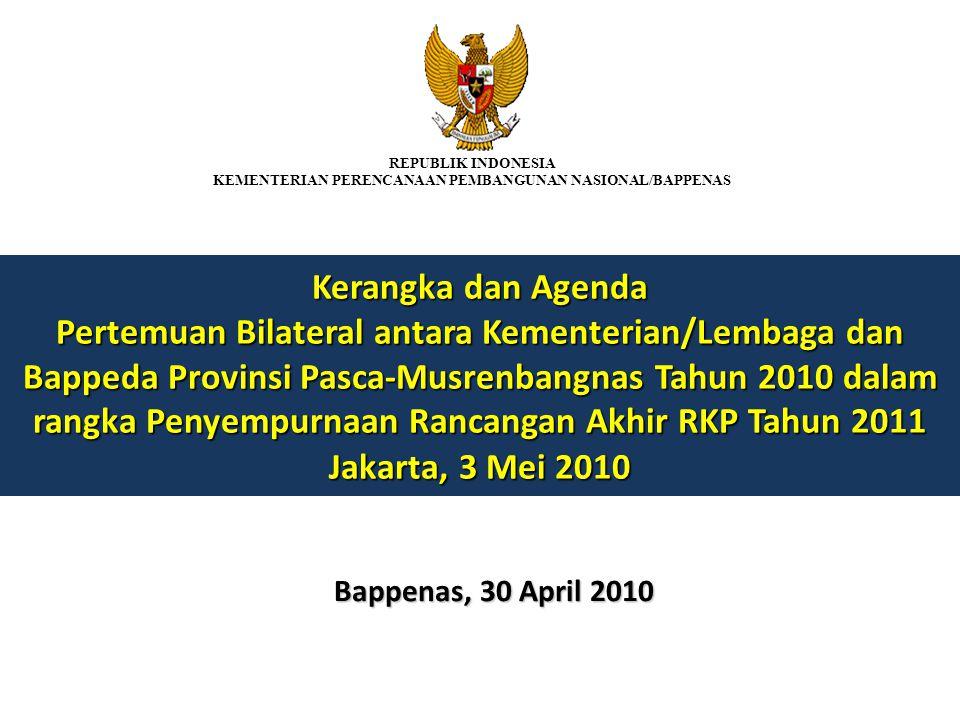 Kerangka dan Agenda Pertemuan Bilateral antara Kementerian/Lembaga dan Bappeda Provinsi Pasca-Musrenbangnas Tahun 2010 dalam rangka Penyempurnaan Rancangan Akhir RKP Tahun 2011 Jakarta, 3 Mei 2010 Bappenas, 30 April 2010 REPUBLIK INDONESIA KEMENTERIAN PERENCANAAN PEMBANGUNAN NASIONAL/BAPPENAS