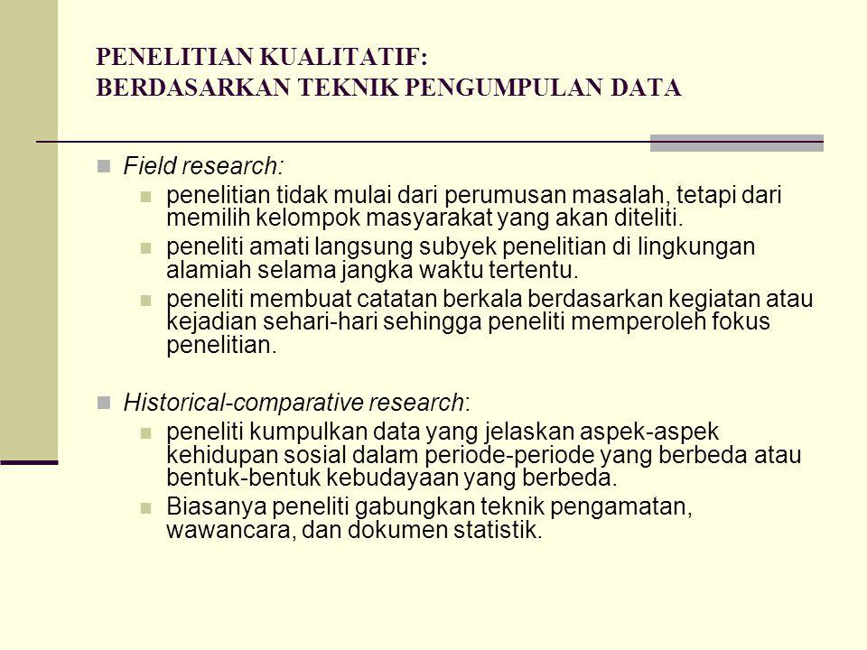 PENELITIAN KUALITATIF: BERDASARKAN TEKNIK PENGUMPULAN DATA Field research: penelitian tidak mulai dari perumusan masalah, tetapi dari memilih kelompok