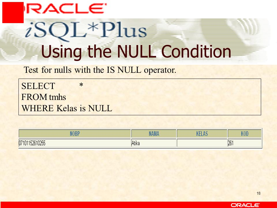 18 Using the NULL Condition SELECT * FROMtmhs WHERE Kelas is NULL Test for nulls with the IS NULL operator.