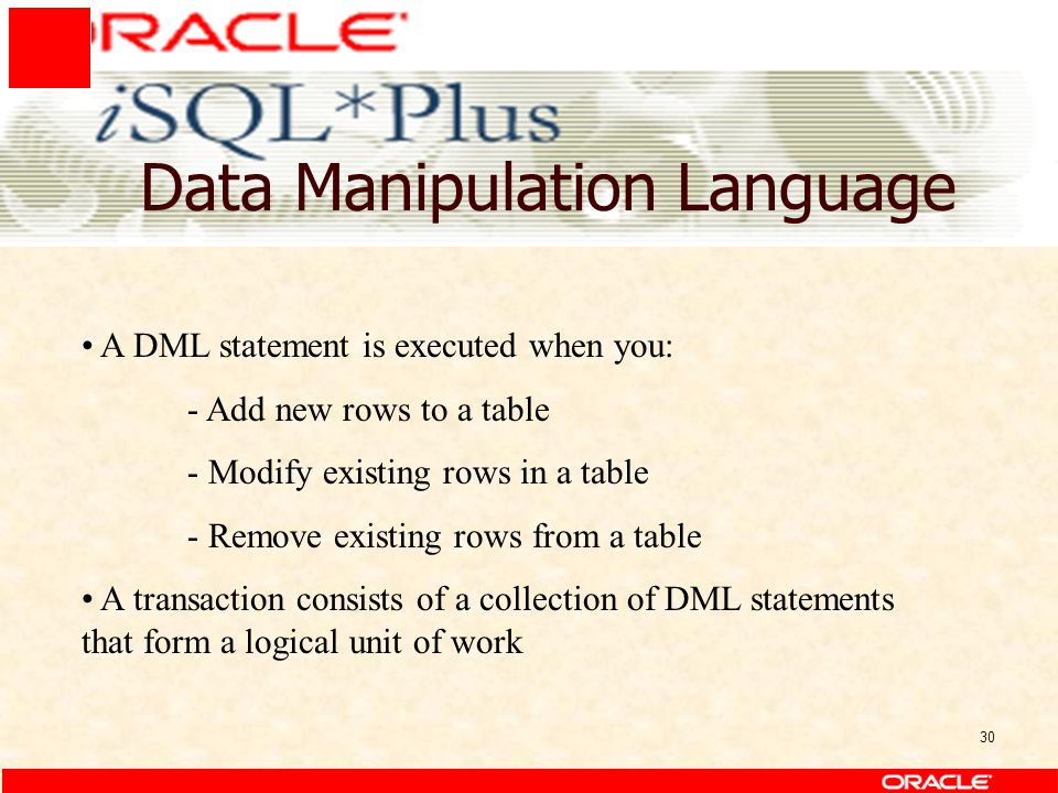 30 Data Manipulation Language A DML statement is executed when you: - Add new rows to a table - Modify existing rows in a table - Remove existing rows from a table A transaction consists of a collection of DML statements that form a logical unit of work