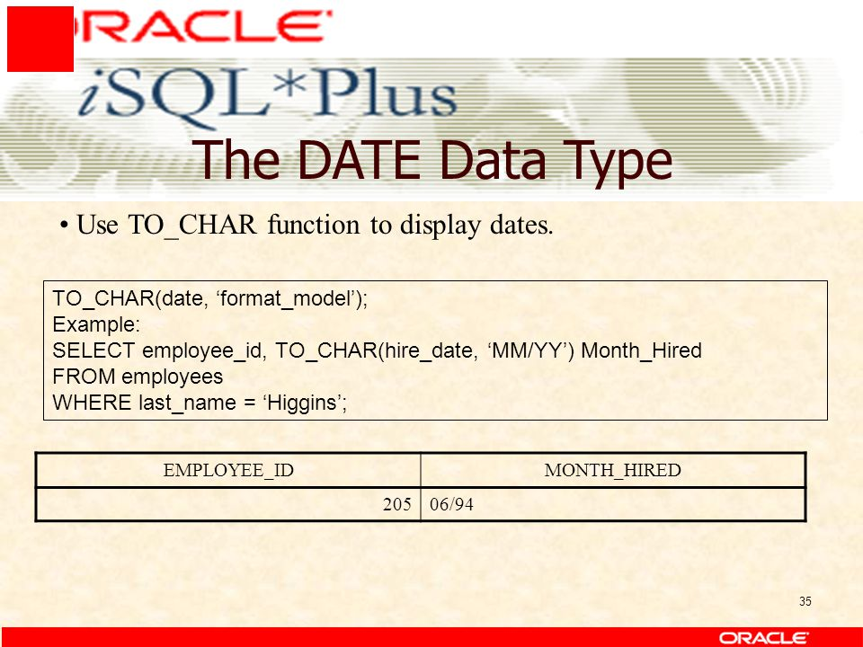 35 The DATE Data Type TO_CHAR(date, 'format_model'); Example: SELECT employee_id, TO_CHAR(hire_date, 'MM/YY') Month_Hired FROM employees WHERE last_name = 'Higgins'; Use TO_CHAR function to display dates.