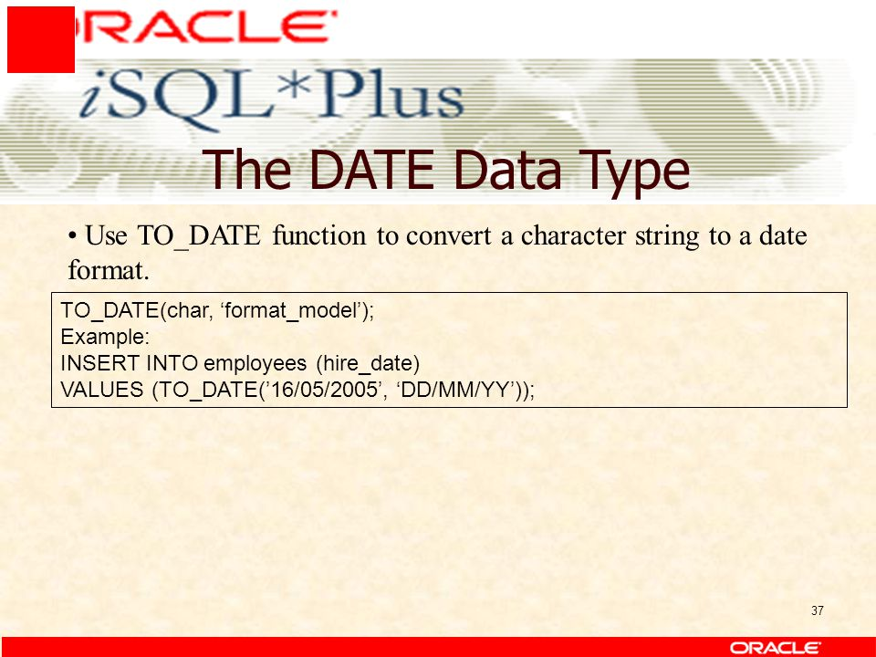 37 The DATE Data Type TO_DATE(char, 'format_model'); Example: INSERT INTO employees (hire_date) VALUES (TO_DATE('16/05/2005', 'DD/MM/YY')); Use TO_DATE function to convert a character string to a date format.