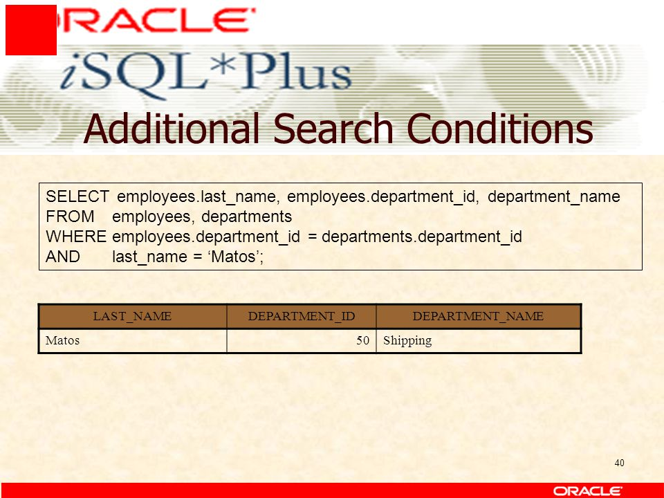 40 Additional Search Conditions SELECT employees.last_name, employees.department_id, department_name FROMemployees, departments WHEREemployees.departm