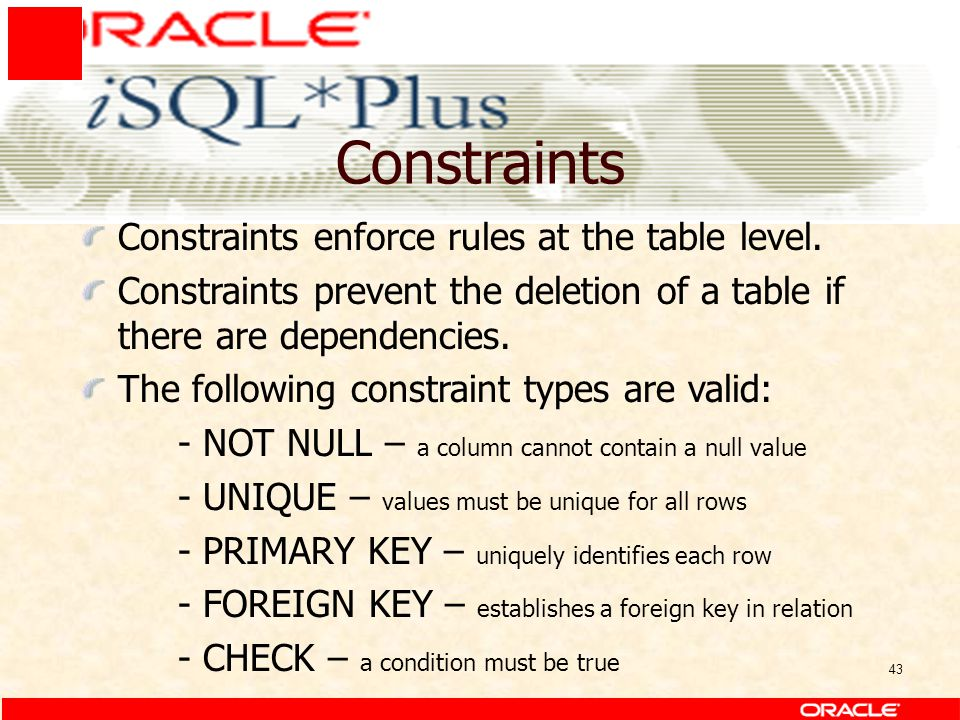 43 Constraints Constraints enforce rules at the table level. Constraints prevent the deletion of a table if there are dependencies. The following cons