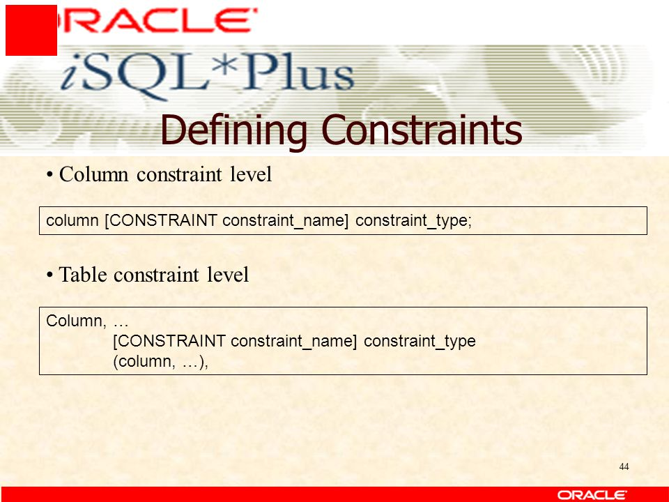 44 Defining Constraints column [CONSTRAINT constraint_name] constraint_type; Column constraint level Table constraint level Column, … [CONSTRAINT constraint_name] constraint_type (column, …),