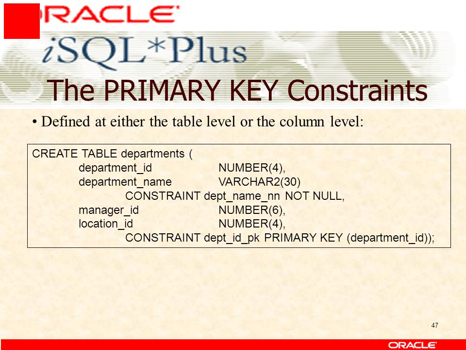 47 The PRIMARY KEY Constraints CREATE TABLE departments ( department_idNUMBER(4), department_nameVARCHAR2(30) CONSTRAINT dept_name_nn NOT NULL, manager_idNUMBER(6), location_idNUMBER(4), CONSTRAINT dept_id_pk PRIMARY KEY (department_id)); Defined at either the table level or the column level: