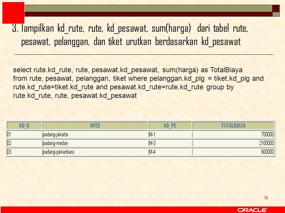 76 select rute.kd_rute, rute, pesawat.kd_pesawat, sum(harga) as TotalBiaya from rute, pesawat, pelanggan, tiket where pelanggan.kd_plg = tiket.kd_plg