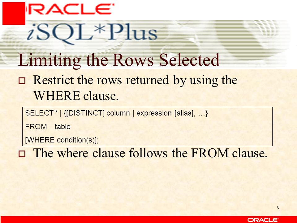 8 Limiting the Rows Selected  Restrict the rows returned by using the WHERE clause.  The where clause follows the FROM clause. SELECT* | {[DISTINCT]