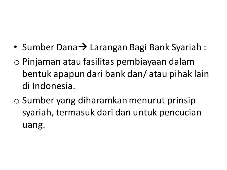 Sumber Dana  Larangan Bagi Bank Syariah : o Pinjaman atau fasilitas pembiayaan dalam bentuk apapun dari bank dan/ atau pihak lain di Indonesia.