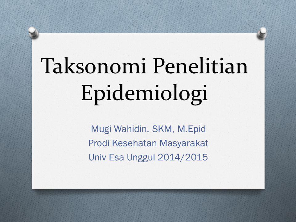 Taksonomi Penelitian Epidemiologi Mugi Wahidin, SKM, M.Epid Prodi Kesehatan Masyarakat Univ Esa Unggul 2014/2015