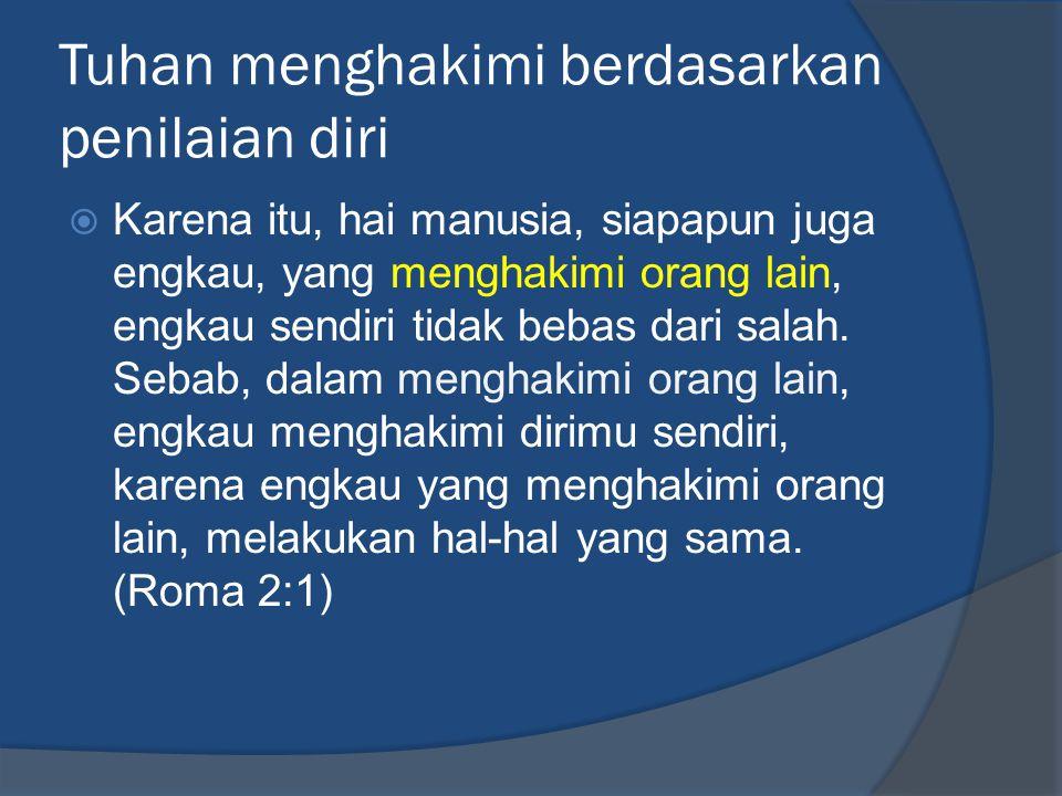 Tuhan menghakimi berdasarkan penilaian diri  Karena itu, hai manusia, siapapun juga engkau, yang menghakimi orang lain, engkau sendiri tidak bebas da