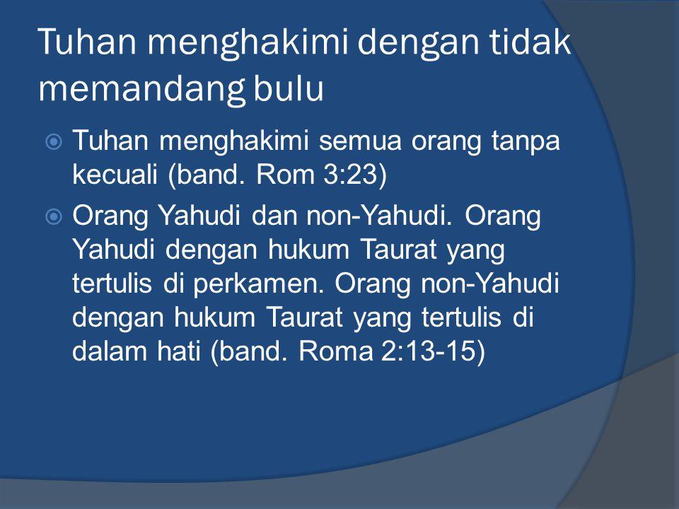 Tuhan menghakimi dengan tidak memandang bulu  Tuhan menghakimi semua orang tanpa kecuali (band. Rom 3:23)  Orang Yahudi dan non-Yahudi. Orang Yahudi