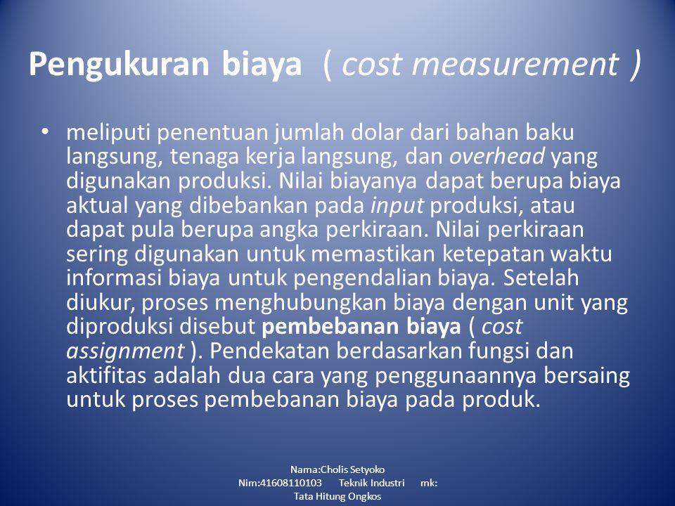 Pengukuran biaya ( cost measurement ) meliputi penentuan jumlah dolar dari bahan baku langsung, tenaga kerja langsung, dan overhead yang digunakan produksi.