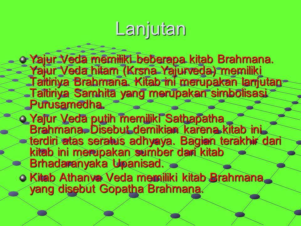 Lanjutan Yajur Veda memiliki beberapa kitab Brahmana. Yajur Veda hitam (Krsna Yajurveda) memiliki Taitiriya Brahmana. Kitab ini merupakan lanjutan Tai