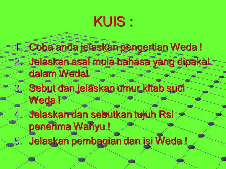 KUIS : 1.Coba anda jelaskan pengertian Weda ! 2.Jelaskan asal mula bahasa yang dipakai dalam Weda! 3.Sebut dan jelaskan umur kitab suci Weda ! 4.Jelas