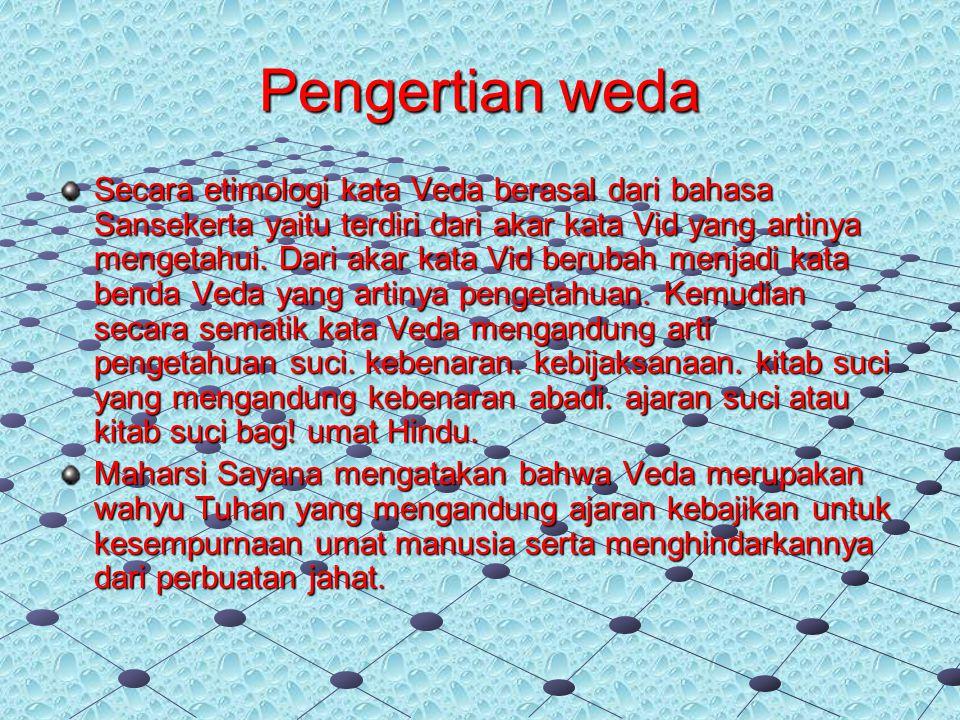 Pengertian weda Secara etimologi kata Veda berasal dari bahasa Sansekerta yaitu terdiri dari akar kata Vid yang artinya mengetahui. Dari akar kata Vid