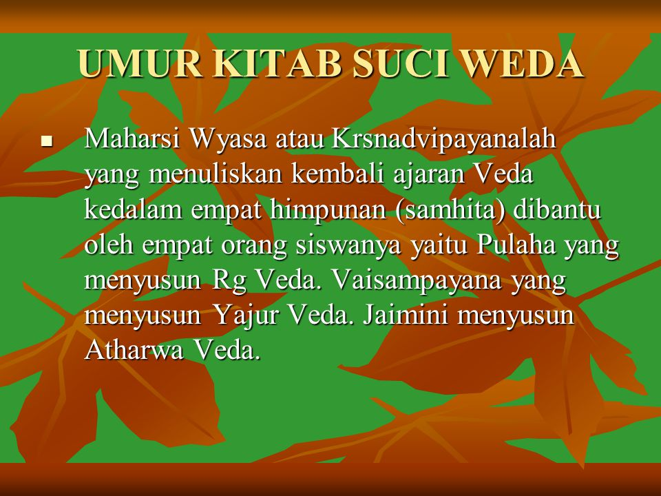 UMUR KITAB SUCI WEDA Maharsi Wyasa atau Krsnadvipayanalah yang menuliskan kembali ajaran Veda kedalam empat himpunan (samhita) dibantu oleh empat oran