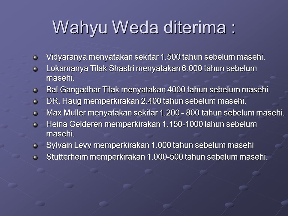 Wahyu Weda diterima : Vidyaranya menyatakan sekitar 1.500 tahun sebelum masehi. Lokamanya Tilak Shastri menyatakan 6.000 tahun sebelum masehi. Bal Gan