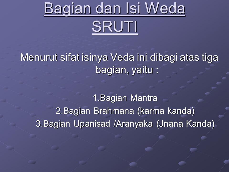 Bagian dan Isi Weda SRUTI Menurut sifat isinya Veda ini dibagi atas tiga bagian, yaitu : 1.Bagian Mantra 2.Bagian Brahmana (karma kanda) 3.Bagian Upan