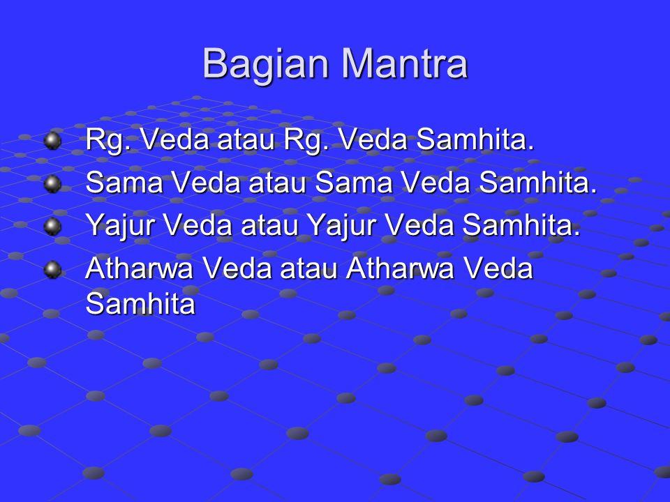 Bagian Mantra Rg. Veda atau Rg. Veda Samhita. Sama Veda atau Sama Veda Samhita. Yajur Veda atau Yajur Veda Samhita. Atharwa Veda atau Atharwa Veda Sam