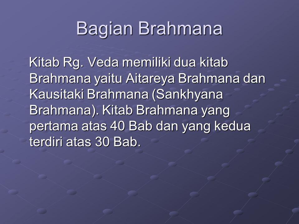 Bagian Brahmana Kitab Rg. Veda memiliki dua kitab Brahmana yaitu Aitareya Brahmana dan Kausitaki Brahmana (Sankhyana Brahmana). Kitab Brahmana yang pe