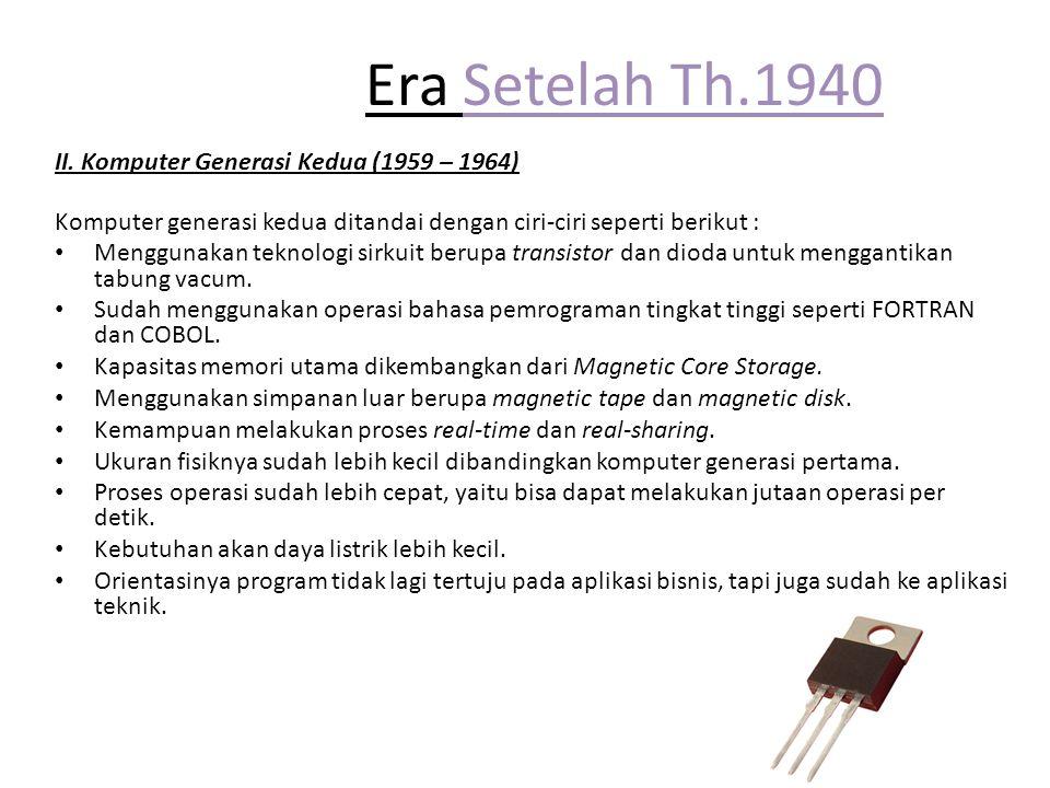 Era Setelah Th.1940 II. Komputer Generasi Kedua (1959 – 1964) Komputer generasi kedua ditandai dengan ciri-ciri seperti berikut : Menggunakan teknolog