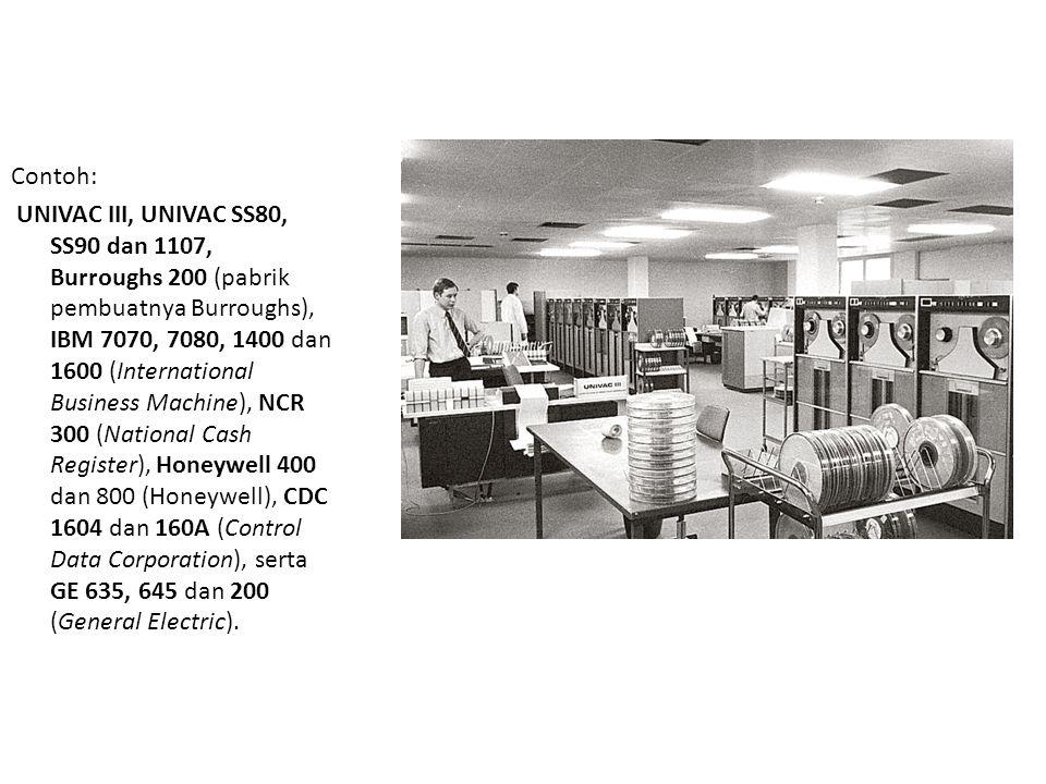 Contoh: UNIVAC III, UNIVAC SS80, SS90 dan 1107, Burroughs 200 (pabrik pembuatnya Burroughs), IBM 7070, 7080, 1400 dan 1600 (International Business Machine), NCR 300 (National Cash Register), Honeywell 400 dan 800 (Honeywell), CDC 1604 dan 160A (Control Data Corporation), serta GE 635, 645 dan 200 (General Electric).