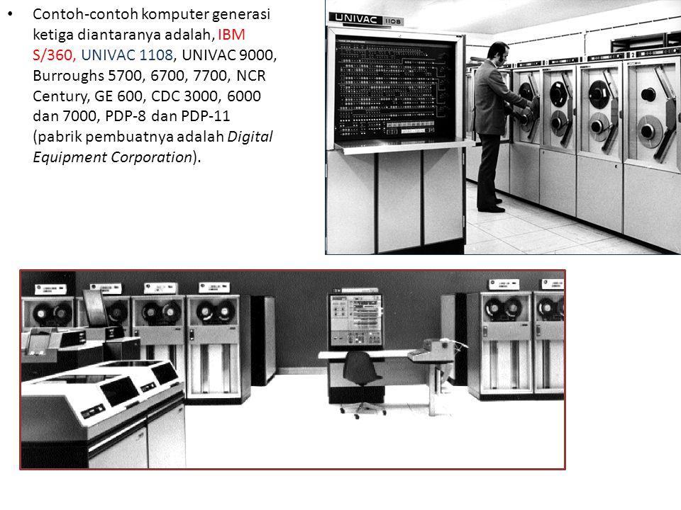 Contoh-contoh komputer generasi ketiga diantaranya adalah, IBM S/360, UNIVAC 1108, UNIVAC 9000, Burroughs 5700, 6700, 7700, NCR Century, GE 600, CDC 3