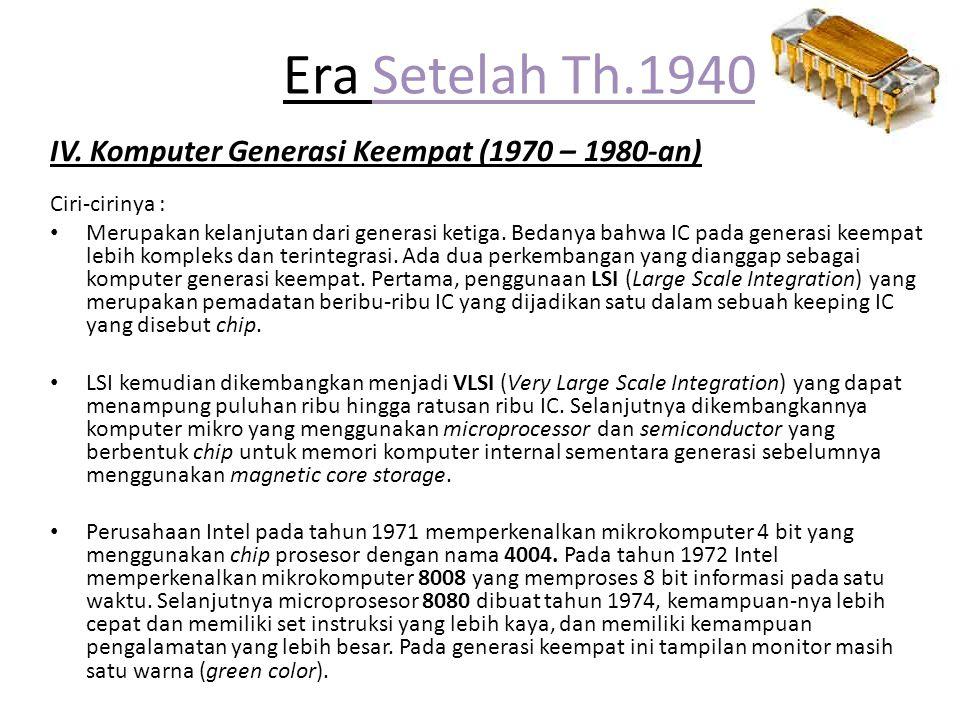 Era Setelah Th.1940 IV. Komputer Generasi Keempat (1970 – 1980-an) Ciri-cirinya : Merupakan kelanjutan dari generasi ketiga. Bedanya bahwa IC pada gen