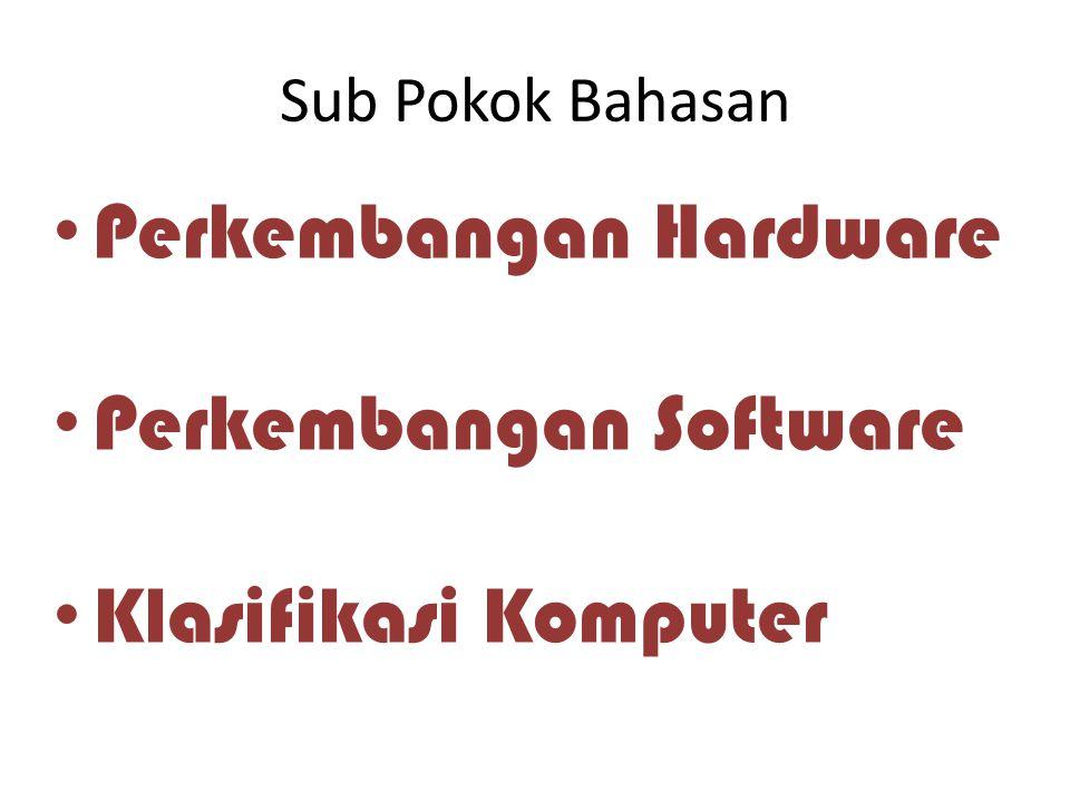 Sub Pokok Bahasan Perkembangan Hardware Perkembangan Software Klasifikasi Komputer
