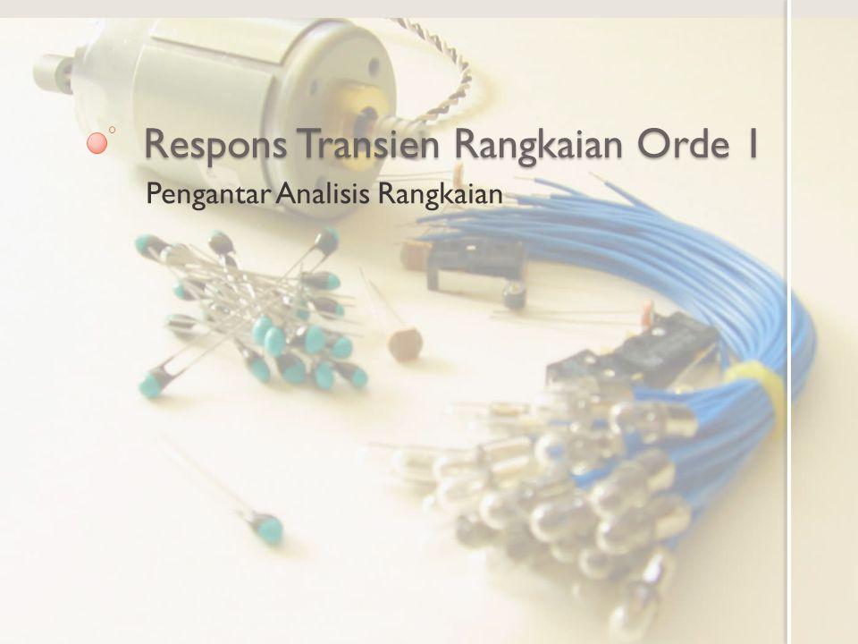 Tujuan Pembelajaran Mengenal respons natural rangkaian Orde 1 Mengenal gejala transien pada respons step rangkaian orde 1 dengan R dan C Mengenal respons natural dan respons paksa pada respons step rangkaian RC