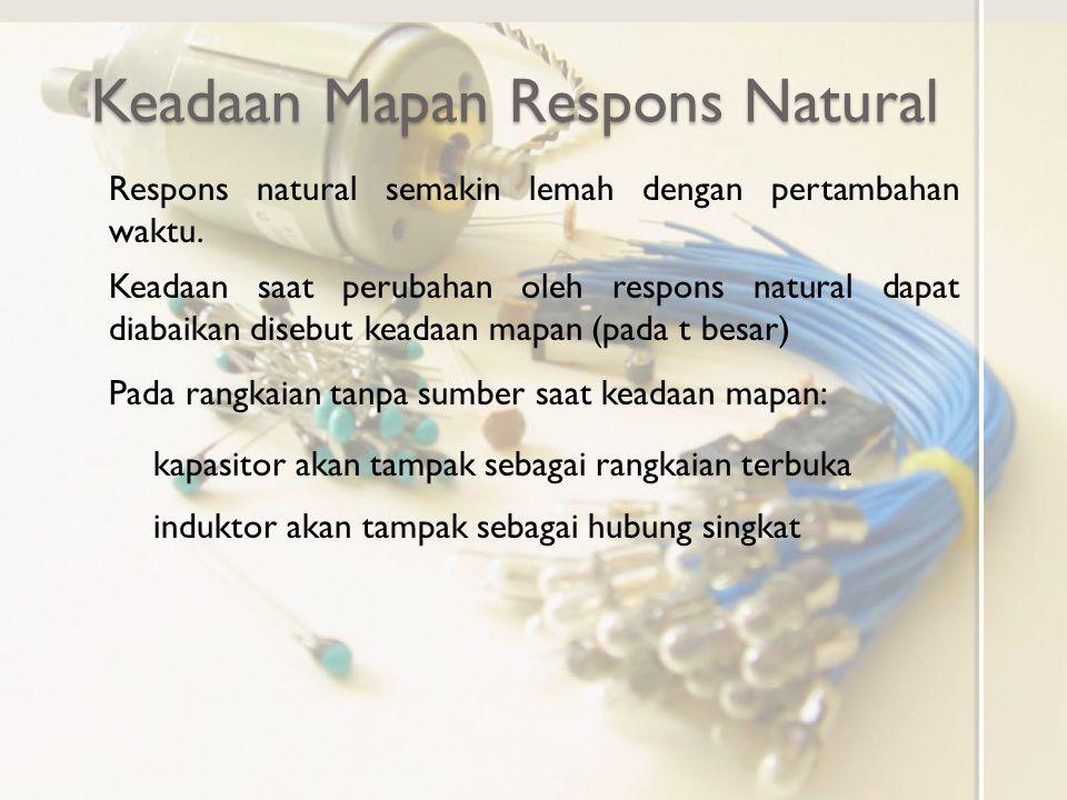 Keadaan Mapan Respons Natural Respons natural semakin lemah dengan pertambahan waktu. Keadaan saat perubahan oleh respons natural dapat diabaikan dise