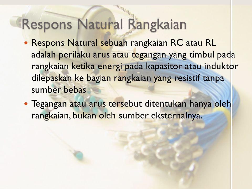 Rangkaian dengan Respons Natural Rangkaian RCRangkaian RL Energi tersimpan pada kapasitor yang ditandai dengan adanya tegangan (awal) V 0 Energi tersimpan pada induktor yang ditandai dengan adanya arus (awal) I 0 Catatan: Lek, Cek, dan Rek menyatakan nilai ekivalen, karena dapat berasal dari beberapa elemen.