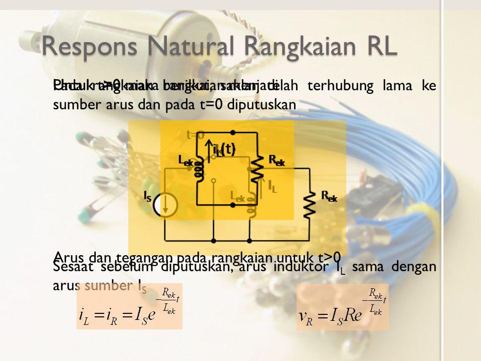 Respons Natural Rangkaian RL Respons rangkaian RL tanpa sumber bebas (t>0) ini merupakan respons natural Bentuk respons arus dan tegangan natural hanya ditentukan oleh nilai elemen rangkaian R ek dan L ek Arus awal I S hanya menentukan magnituda dan tidak menentukan bentuk responsnya Besar tegangan dan arus fungsi waktu ternormalisasi nilai awalnya