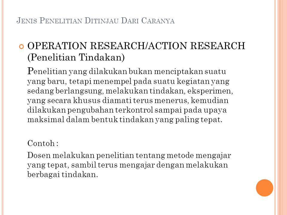 J ENIS P ENELITIAN D ITINJAU D ARI C ARANYA OPERATION RESEARCH/ACTION RESEARCH (Penelitian Tindakan) P enelitian yang dilakukan bukan menciptakan suat