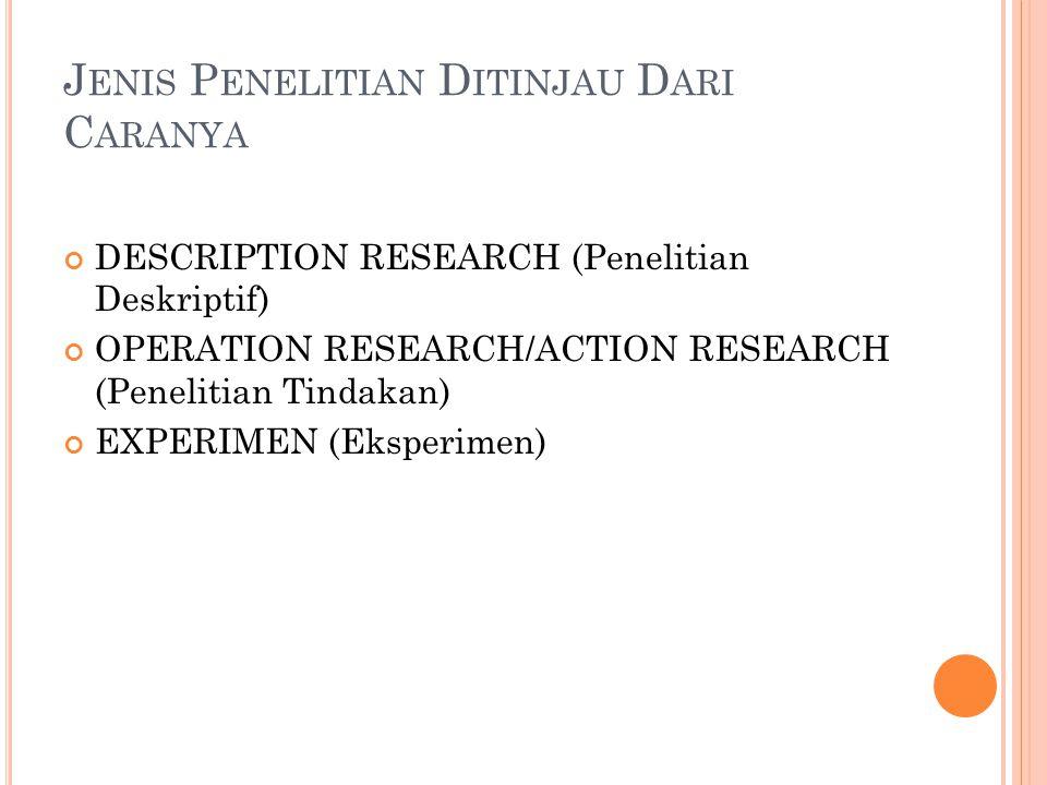 J ENIS P ENELITIAN D ITINJAU D ARI C ARANYA DESCRIPTION RESEARCH (Penelitian Deskriptif) OPERATION RESEARCH/ACTION RESEARCH (Penelitian Tindakan) EXPE