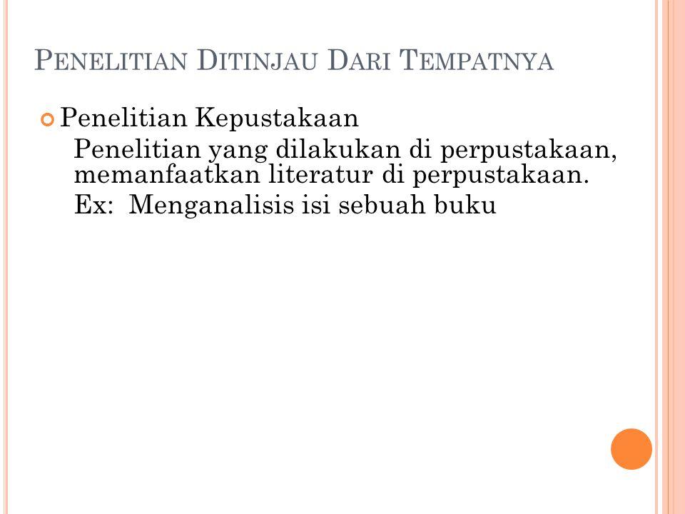 P ENELITIAN D ITINJAU D ARI T EMPATNYA Penelitian Kepustakaan Penelitian yang dilakukan di perpustakaan, memanfaatkan literatur di perpustakaan. Ex: M
