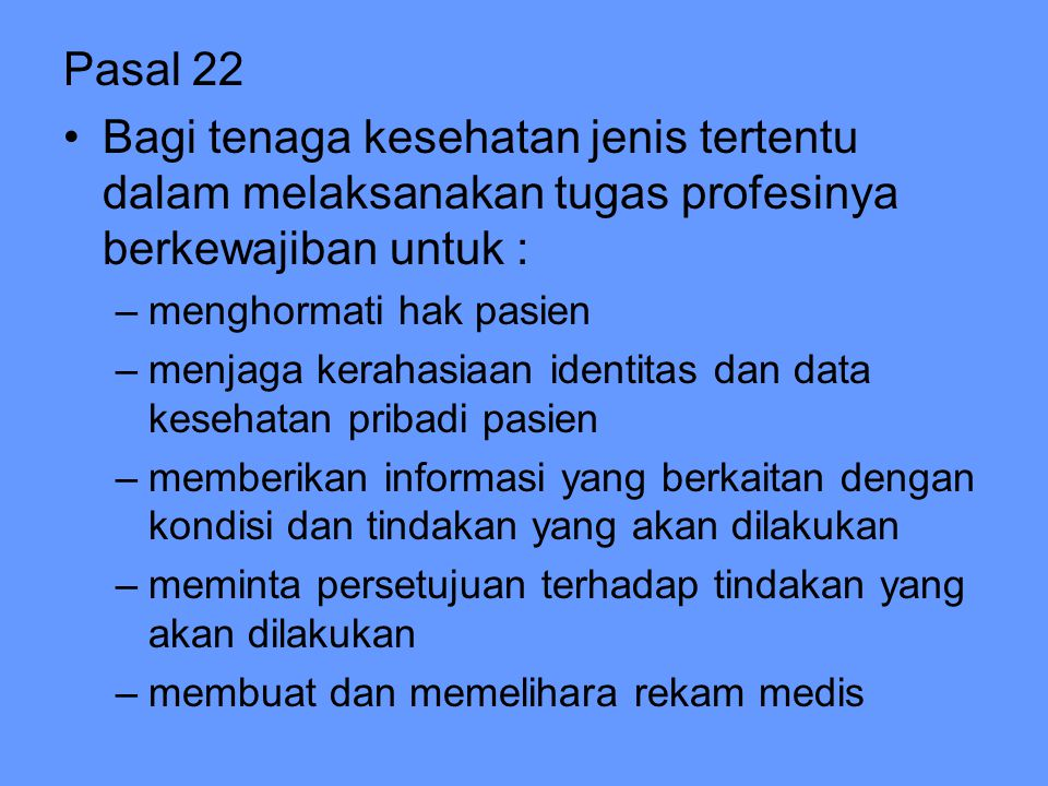 Pasal 22 Bagi tenaga kesehatan jenis tertentu dalam melaksanakan tugas profesinya berkewajiban untuk : –menghormati hak pasien –menjaga kerahasiaan id