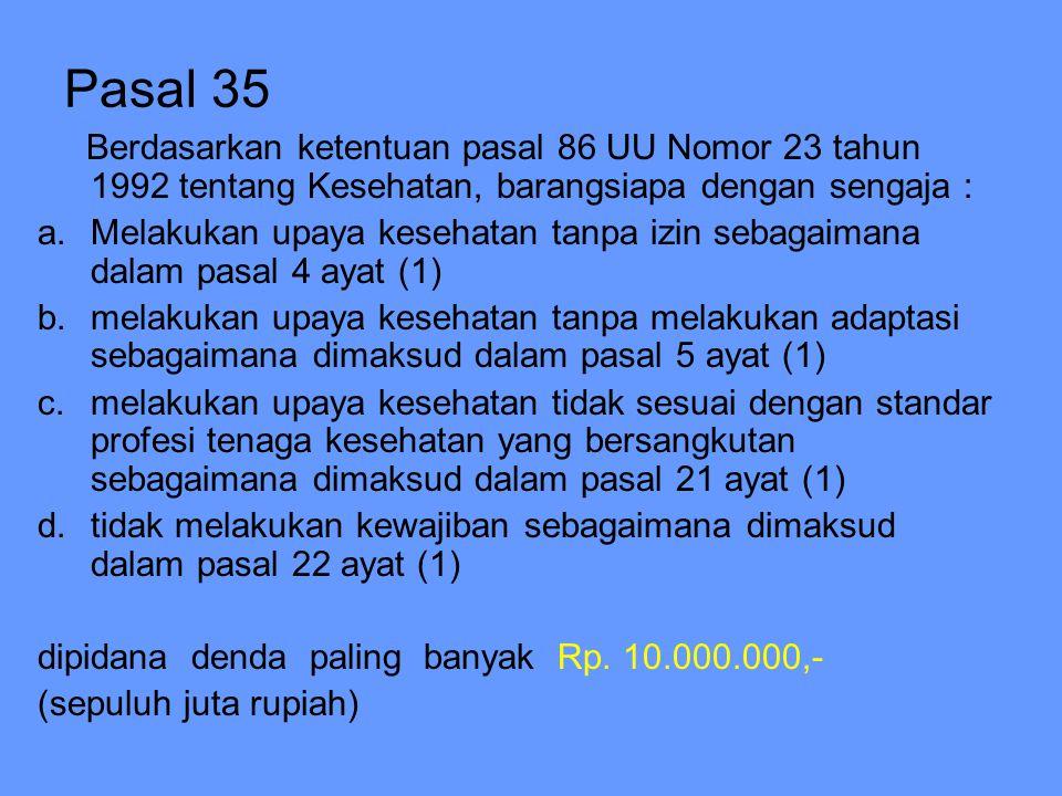 Pasal 35 Berdasarkan ketentuan pasal 86 UU Nomor 23 tahun 1992 tentang Kesehatan, barangsiapa dengan sengaja : a.Melakukan upaya kesehatan tanpa izin