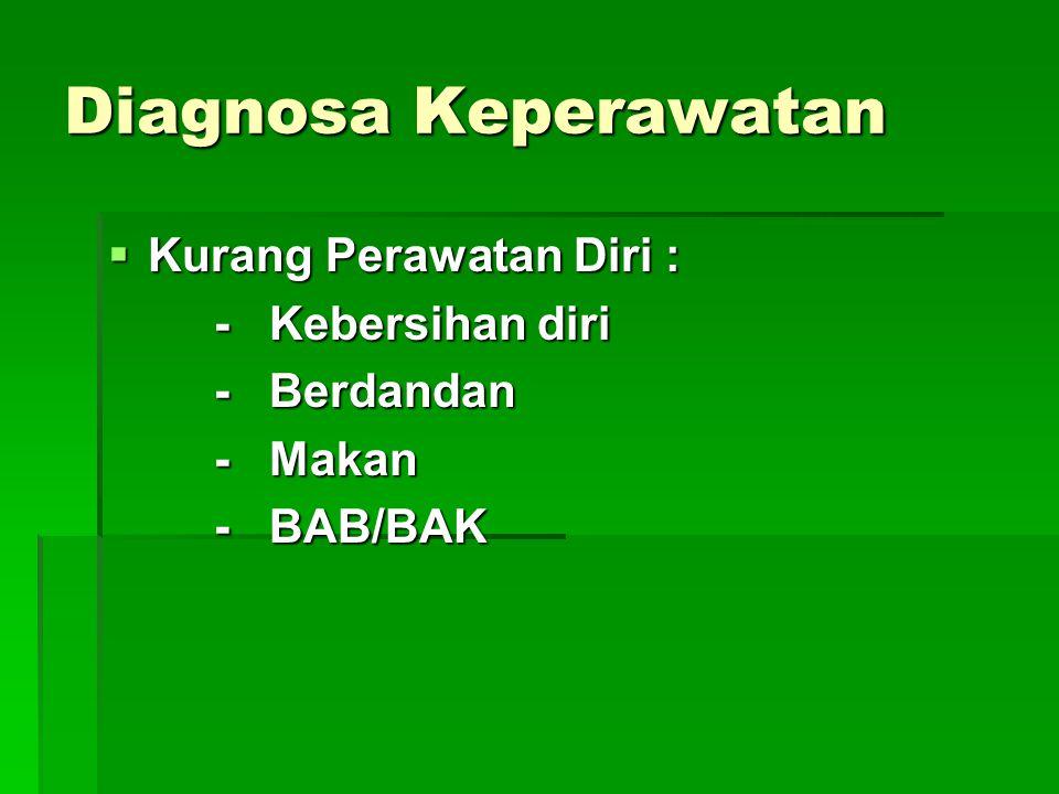 Diagnosa Keperawatan  Kurang Perawatan Diri : - Kebersihan diri - Berdandan - Makan - BAB/BAK