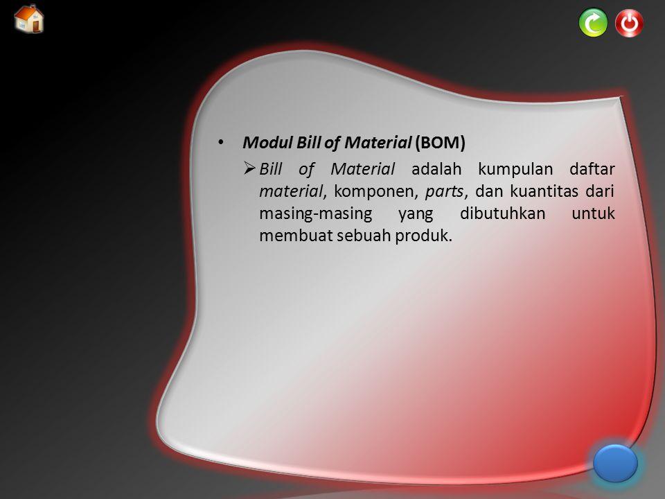 Modul Bill of Material (BOM)  Bill of Material adalah kumpulan daftar material, komponen, parts, dan kuantitas dari masing-masing yang dibutuhkan unt