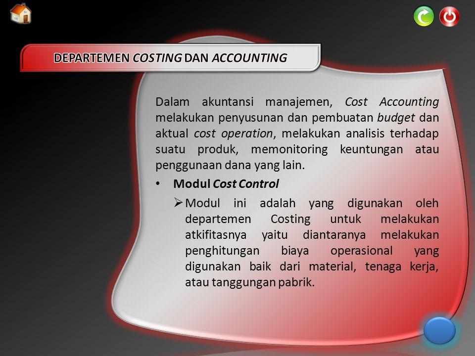 Dalam akuntansi manajemen, Cost Accounting melakukan penyusunan dan pembuatan budget dan aktual cost operation, melakukan analisis terhadap suatu prod