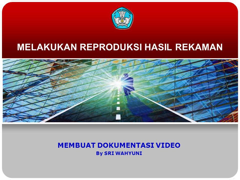 MELAKUKAN REPRODUKSI HASIL REKAMAN MEMBUAT DOKUMENTASI VIDEO By SRI WAHYUNI