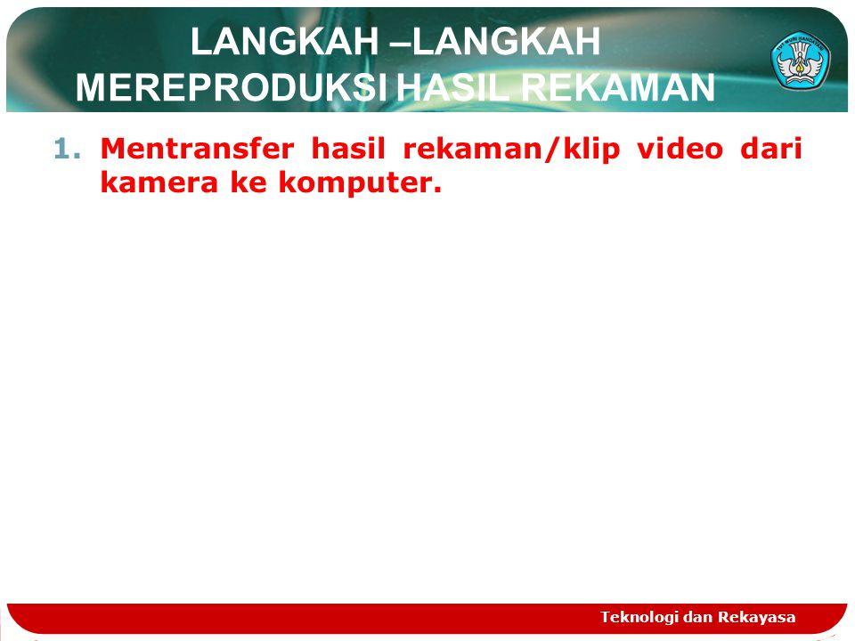 LANGKAH –LANGKAH MEREPRODUKSI HASIL REKAMAN 1.Mentransfer hasil rekaman/klip video dari kamera ke komputer. Teknologi dan Rekayasa