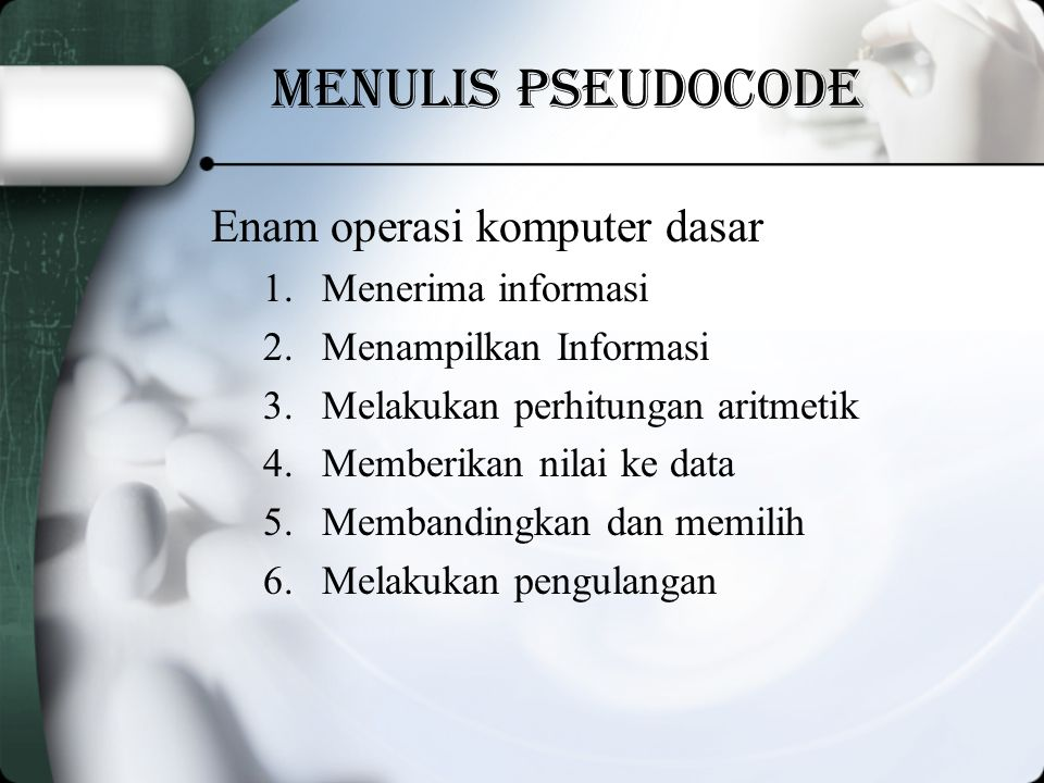 Menulis Pseudocode Enam operasi komputer dasar 1.Menerima informasi 2.Menampilkan Informasi 3.Melakukan perhitungan aritmetik 4.Memberikan nilai ke data 5.Membandingkan dan memilih 6.Melakukan pengulangan